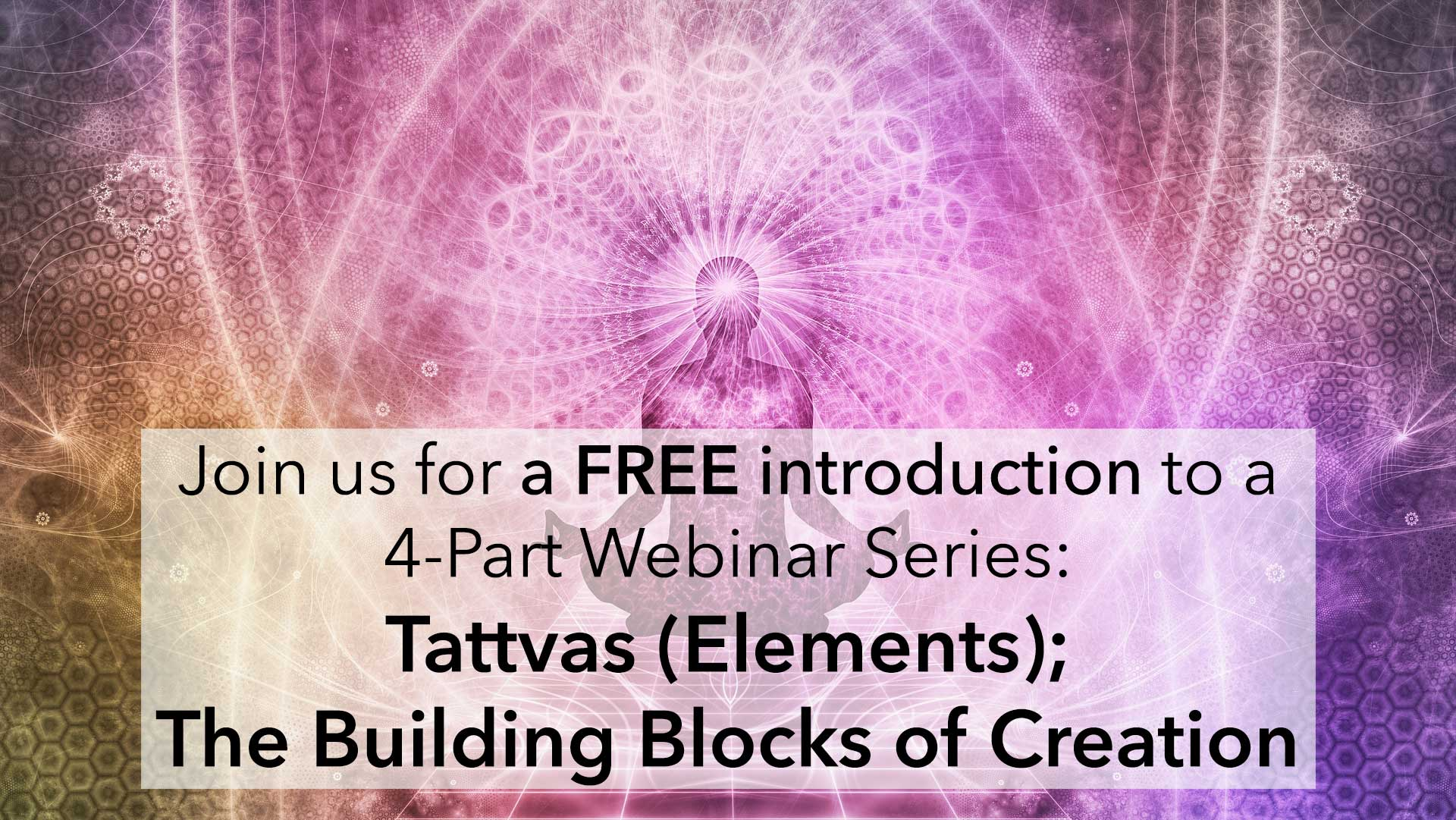 Join us for a FREE introduction to a 4-Part Webinar Series: Tattvas (Elements); The Building Blocks of Creation in Kashmir Shaivism
